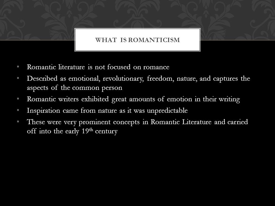 Romantic literature is not focused on romance Described as emotional, revolutionary, freedom, nature, and captures the aspects of the common person Romantic writers exhibited great amounts of emotion in their writing Inspiration came from nature as it was unpredictable These were very prominent concepts in Romantic Literature and carried off into the early 19 th century WHAT IS ROMANTICISM