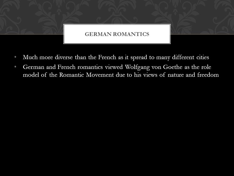 Much more diverse than the French as it spread to many different cities German and French romantics viewed Wolfgang von Goethe as the role model of the Romantic Movement due to his views of nature and freedom GERMAN ROMANTICS