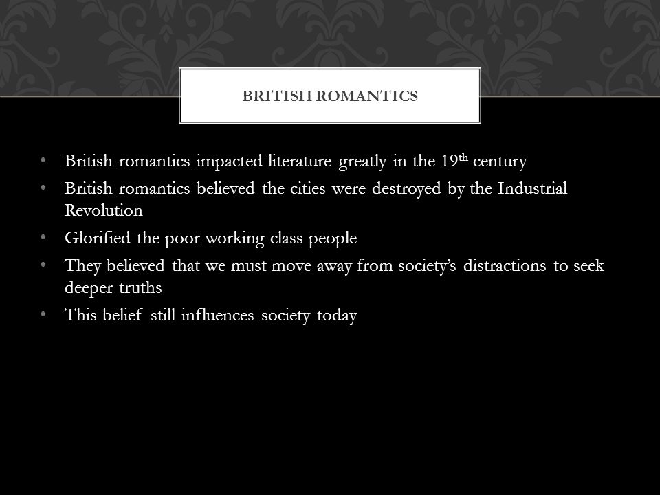British romantics impacted literature greatly in the 19 th century British romantics believed the cities were destroyed by the Industrial Revolution Glorified the poor working class people They believed that we must move away from societys distractions to seek deeper truths This belief still influences society today BRITISH ROMANTICS