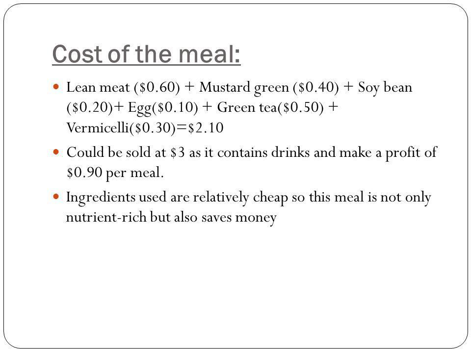 Cost of the meal: Lean meat ($0.60) + Mustard green ($0.40) + Soy bean ($0.20)+ Egg($0.10) + Green tea($0.50) + Vermicelli($0.30)=$2.10 Could be sold at $3 as it contains drinks and make a profit of $0.90 per meal.