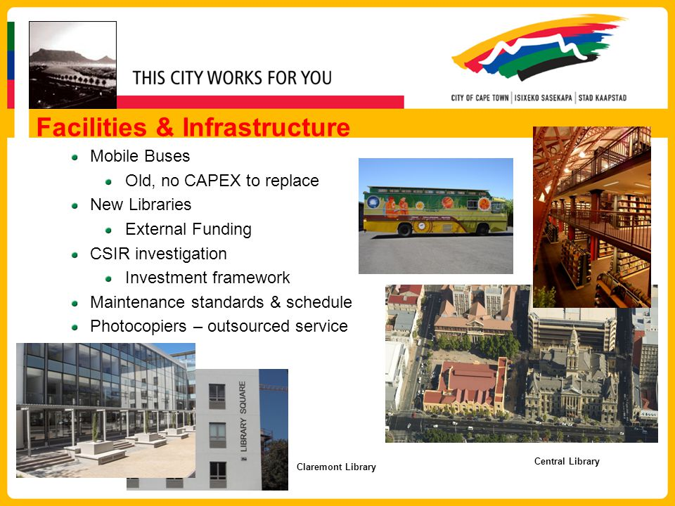 Facilities & Infrastructure Mobile Buses Old, no CAPEX to replace New Libraries External Funding CSIR investigation Investment framework Maintenance standards & schedule Photocopiers – outsourced service Claremont Library Central Library