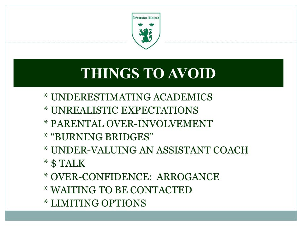 * UNDERESTIMATING ACADEMICS * UNREALISTIC EXPECTATIONS * PARENTAL OVER-INVOLVEMENT * BURNING BRIDGES * UNDER-VALUING AN ASSISTANT COACH * $ TALK * OVER-CONFIDENCE: ARROGANCE * WAITING TO BE CONTACTED * LIMITING OPTIONS THINGS TO AVOID
