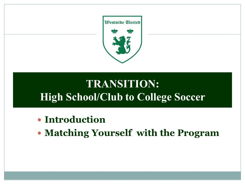 Introduction Matching Yourself with the Program TRANSITION: High School/Club to College Soccer