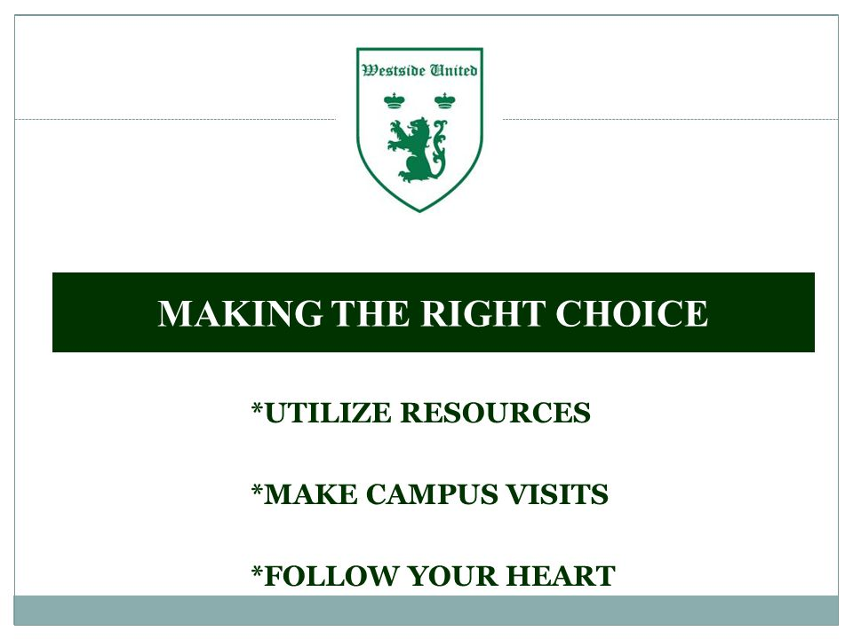 MAKING THE RIGHT CHOICE *UTILIZE RESOURCES *MAKE CAMPUS VISITS *FOLLOW YOUR HEART