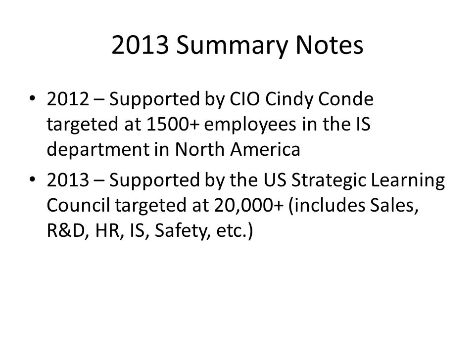 2013 Summary Notes 2012 – Supported by CIO Cindy Conde targeted at 1500+ employees in the IS department in North America 2013 – Supported by the US Strategic Learning Council targeted at 20,000+ (includes Sales, R&D, HR, IS, Safety, etc.)