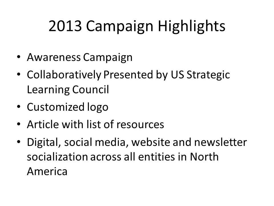 2013 Campaign Highlights Awareness Campaign Collaboratively Presented by US Strategic Learning Council Customized logo Article with list of resources Digital, social media, website and newsletter socialization across all entities in North America