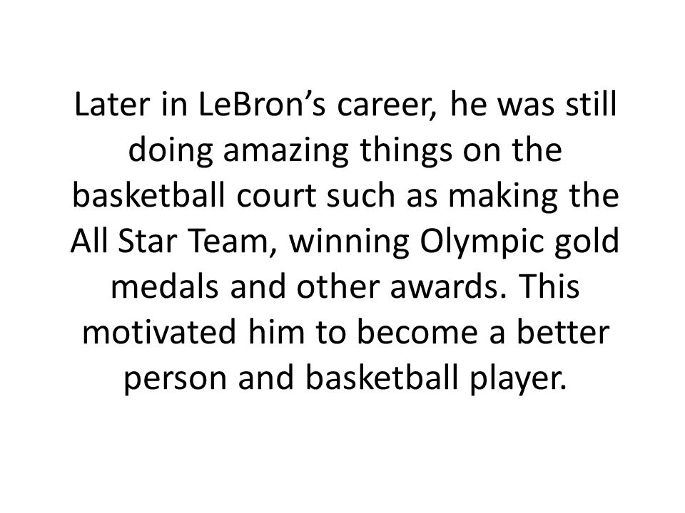 Later in LeBrons career, he was still doing amazing things on the basketball court such as making the All Star Team, winning Olympic gold medals and other awards.