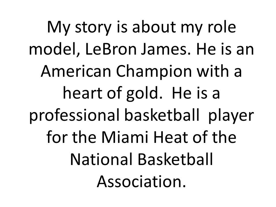 My story is about my role model, LeBron James. He is an American Champion with a heart of gold.