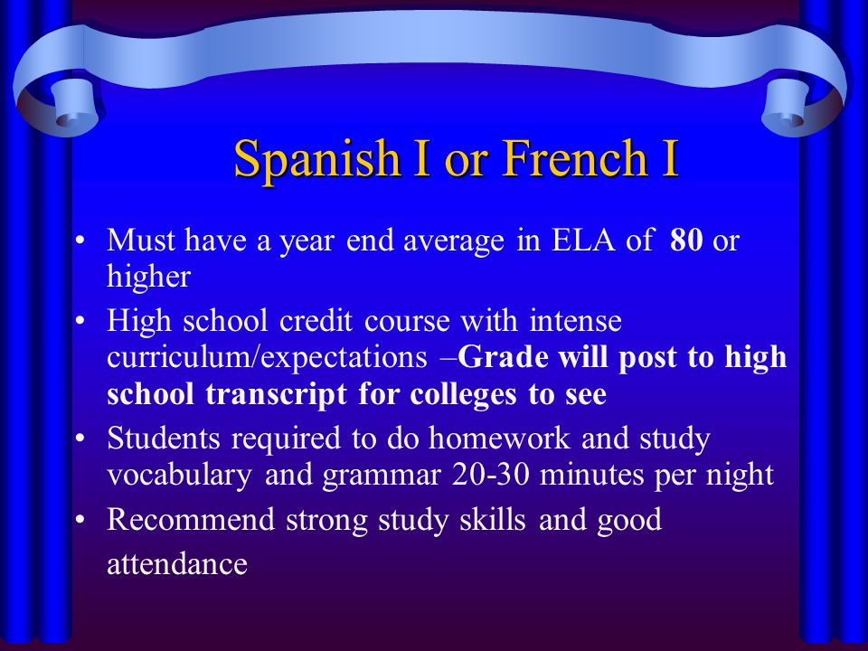 Spanish I or French I Spanish I or French I Must have a year end average in ELA of 80 or higher High school credit course with intense curriculum/expectations –Grade will post to high school transcript for colleges to see Students required to do homework and study vocabulary and grammar minutes per night Recommend strong study skills and good attendance