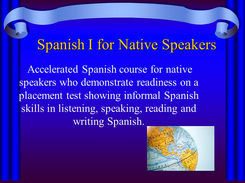 Spanish I for Native Speakers Accelerated Spanish course for native speakers who demonstrate readiness on a placement test showing informal Spanish skills in listening, speaking, reading and writing Spanish.