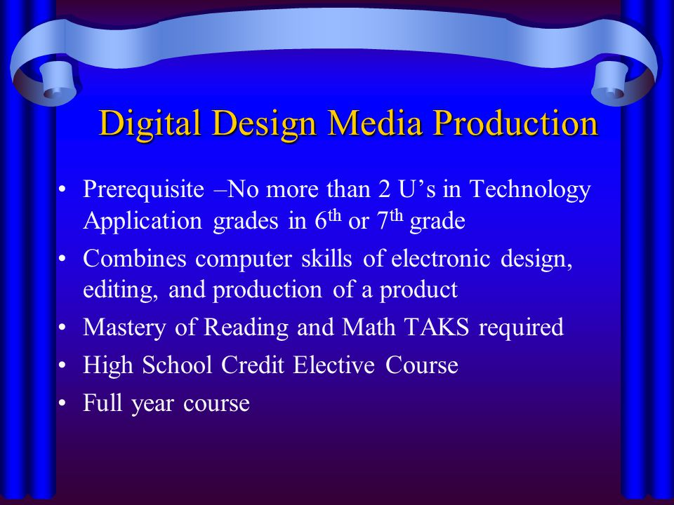 Digital Design Media Production Prerequisite –No more than 2 Us in Technology Application grades in 6 th or 7 th grade Combines computer skills of electronic design, editing, and production of a product Mastery of Reading and Math TAKS required High School Credit Elective Course Full year course