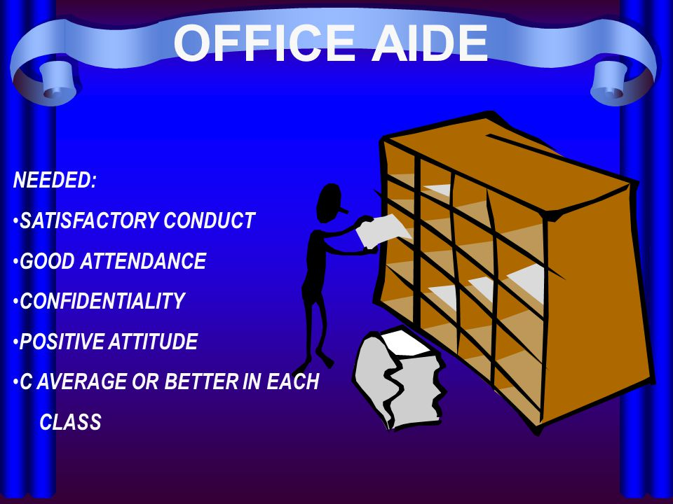 OFFICE AIDE NEEDED: SATISFACTORY CONDUCT GOOD ATTENDANCE CONFIDENTIALITY POSITIVE ATTITUDE C AVERAGE OR BETTER IN EACH CLASS