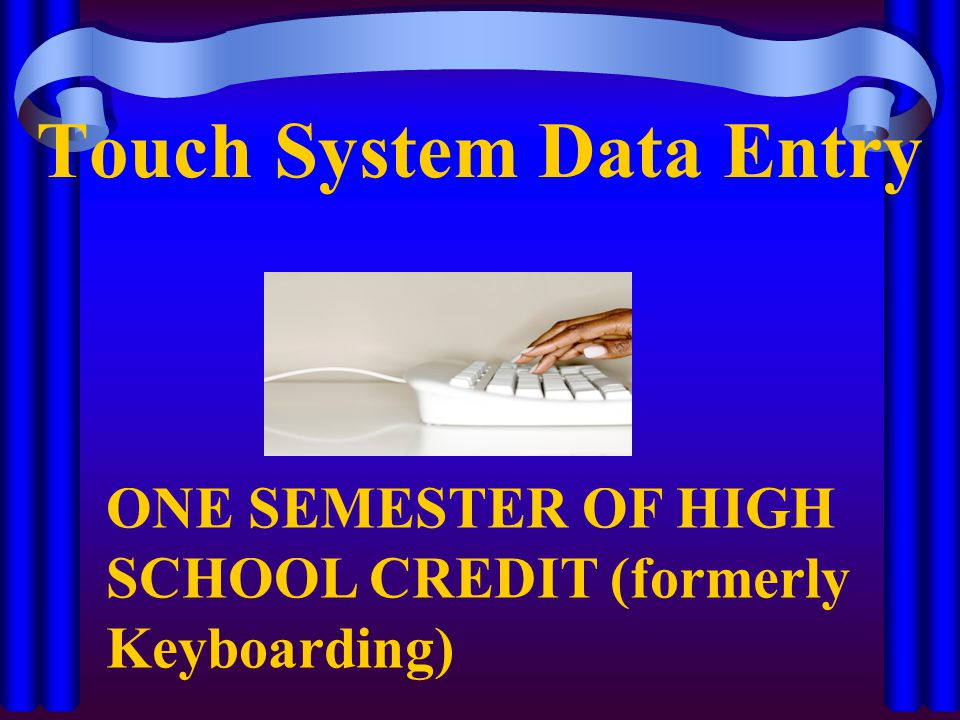 Touch System Data Entry ONE SEMESTER OF HIGH SCHOOL CREDIT (formerly Keyboarding)