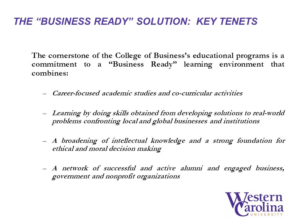 THE BUSINESS READY SOLUTION: KEY TENETS The cornerstone of the College of Businesss educational programs is a commitment to a Business Ready learning environment that combines: –Career-focused academic studies and co-curricular activities –Learning by doing skills obtained from developing solutions to real-world problems confronting local and global businesses and institutions –A broadening of intellectual knowledge and a strong foundation for ethical and moral decision making –A network of successful and active alumni and engaged business, government and nonprofit organizations