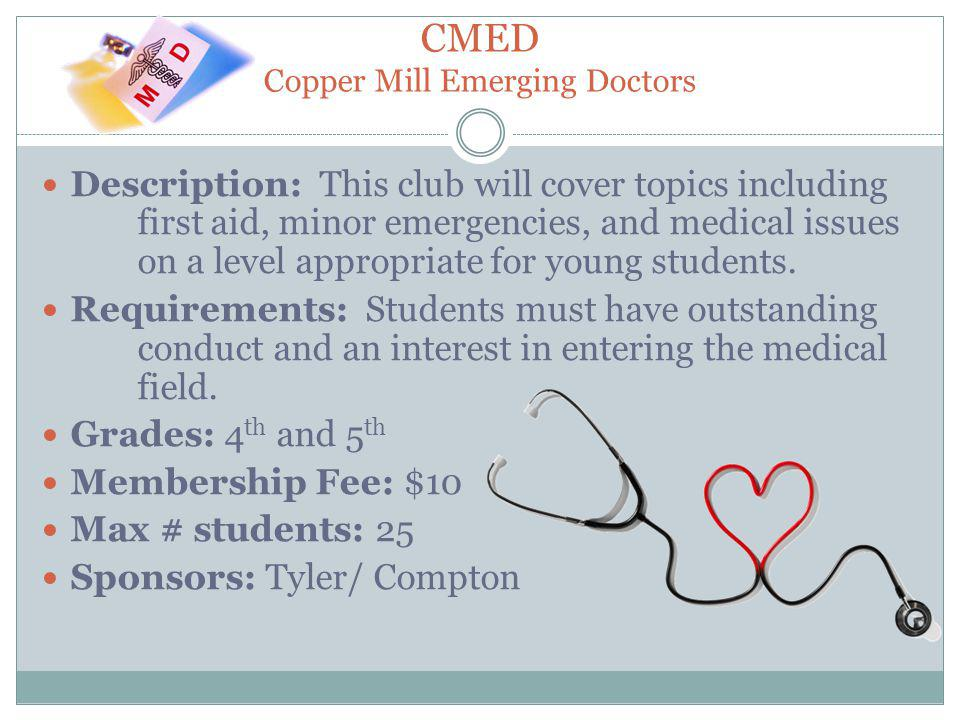 CMED Copper Mill Emerging Doctors Description: This club will cover topics including first aid, minor emergencies, and medical issues on a level appropriate for young students.