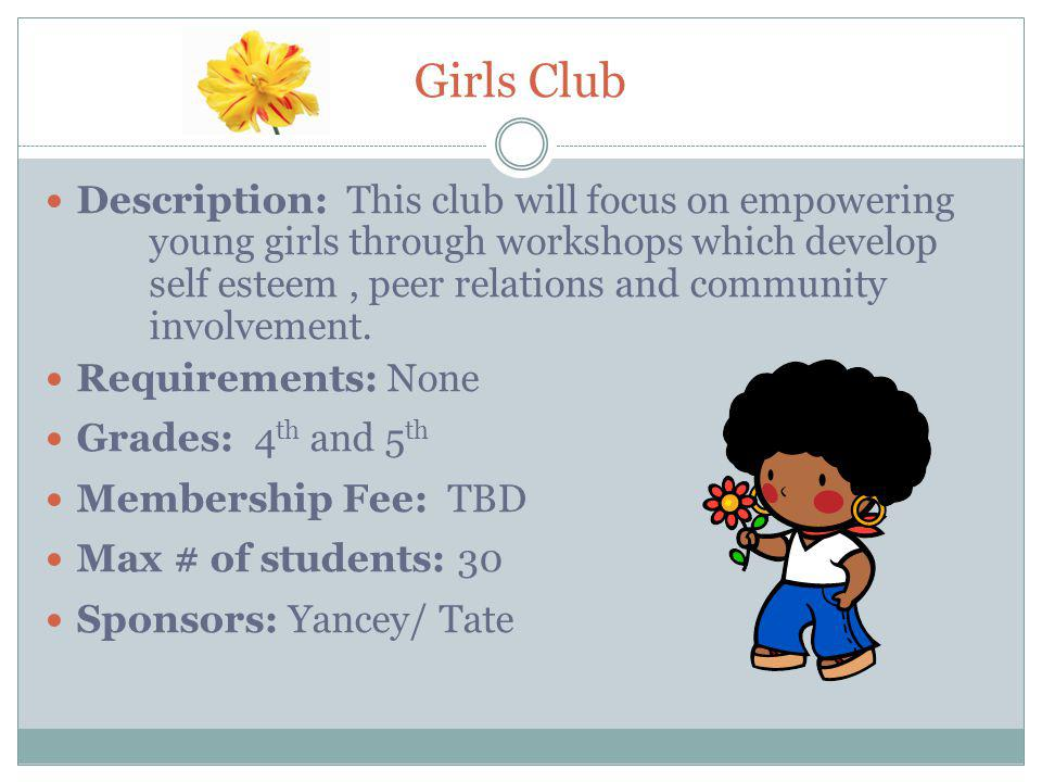 Girls Club Description: This club will focus on empowering young girls through workshops which develop self esteem, peer relations and community involvement.