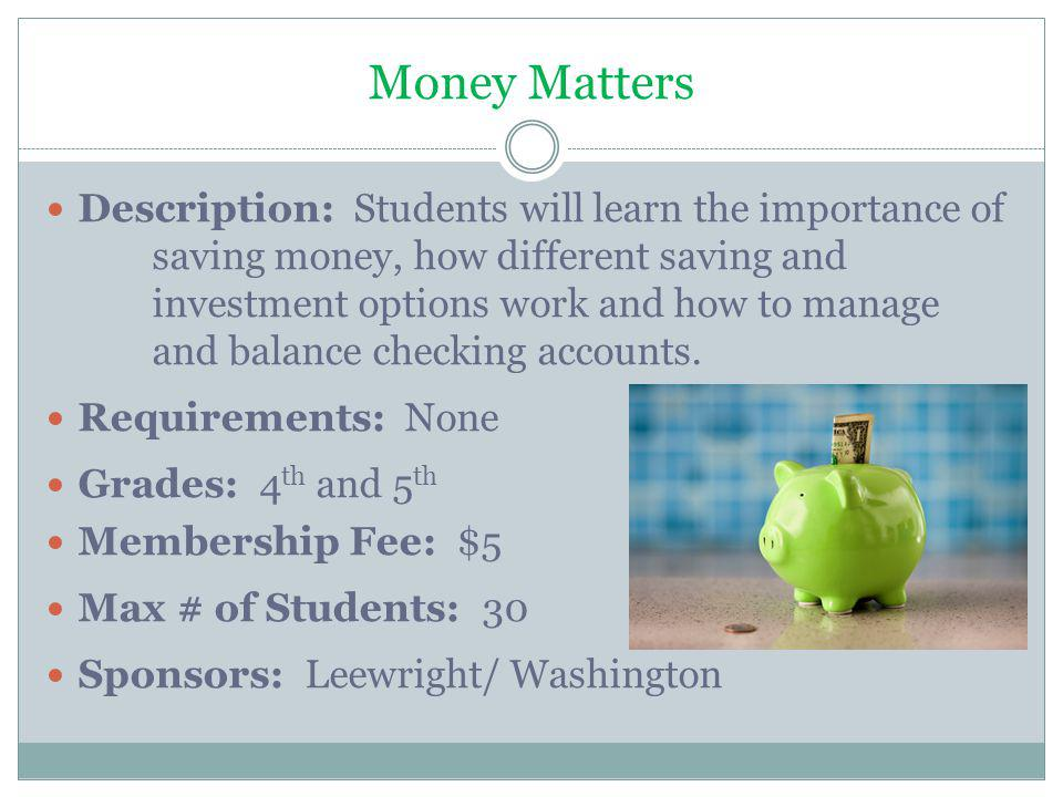Money Matters Description: Students will learn the importance of saving money, how different saving and investment options work and how to manage and balance checking accounts.