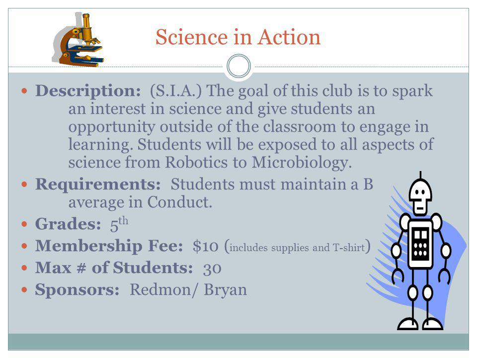 Science in Action Description: (S.I.A.) The goal of this club is to spark an interest in science and give students an opportunity outside of the classroom to engage in learning.