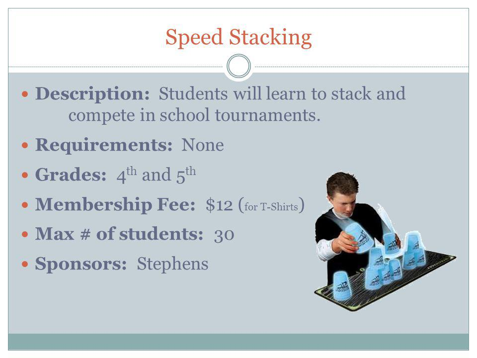 Speed Stacking Description: Students will learn to stack and compete in school tournaments.