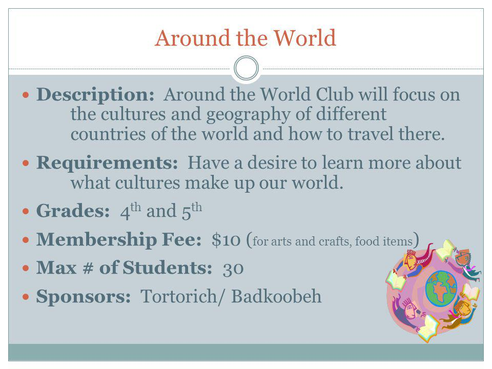 Around the World Description: Around the World Club will focus on the cultures and geography of different countries of the world and how to travel there.