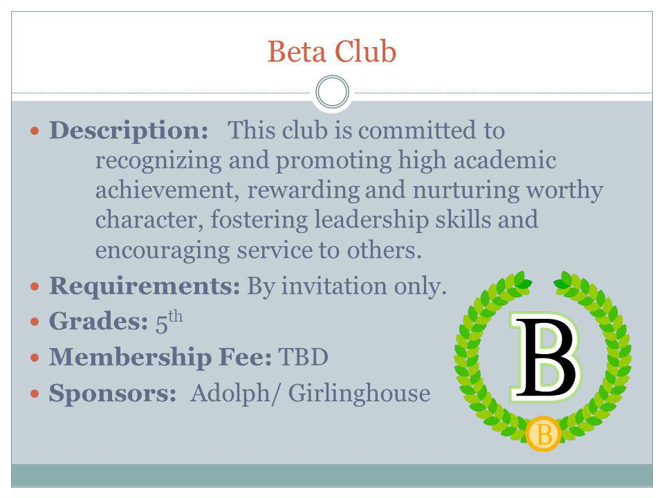 Beta Club Description: This club is committed to recognizing and promoting high academic achievement, rewarding and nurturing worthy character, fostering leadership skills and encouraging service to others.