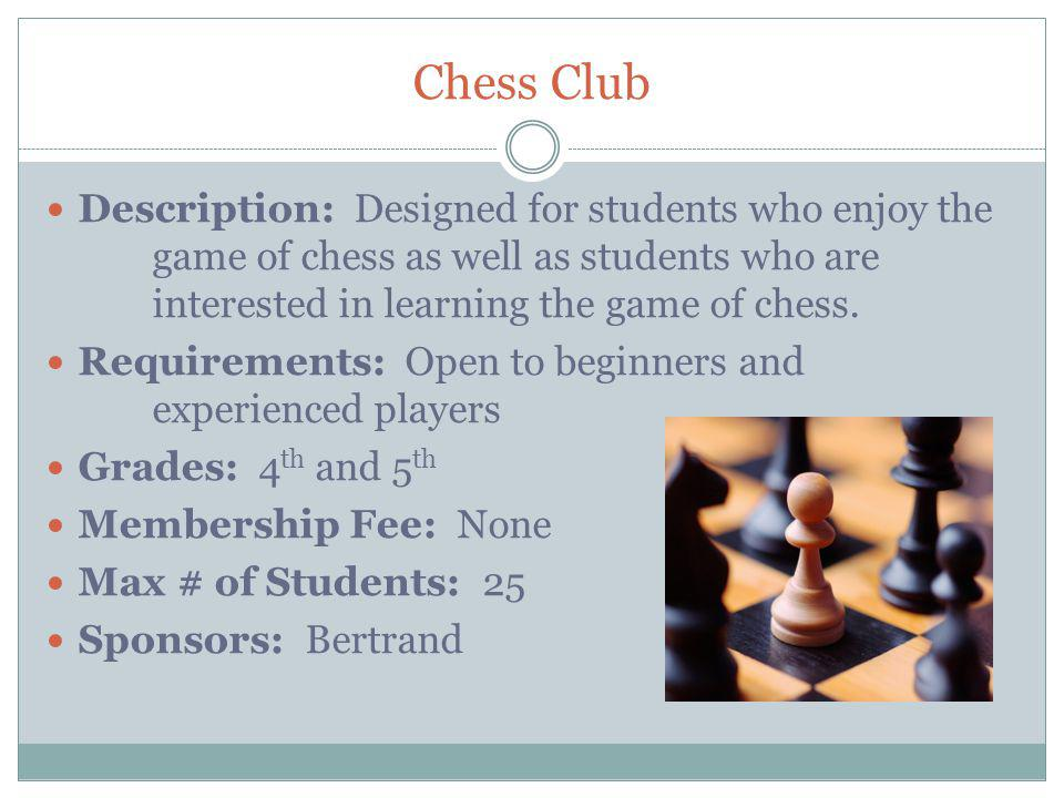 Chess Club Description: Designed for students who enjoy the game of chess as well as students who are interested in learning the game of chess.