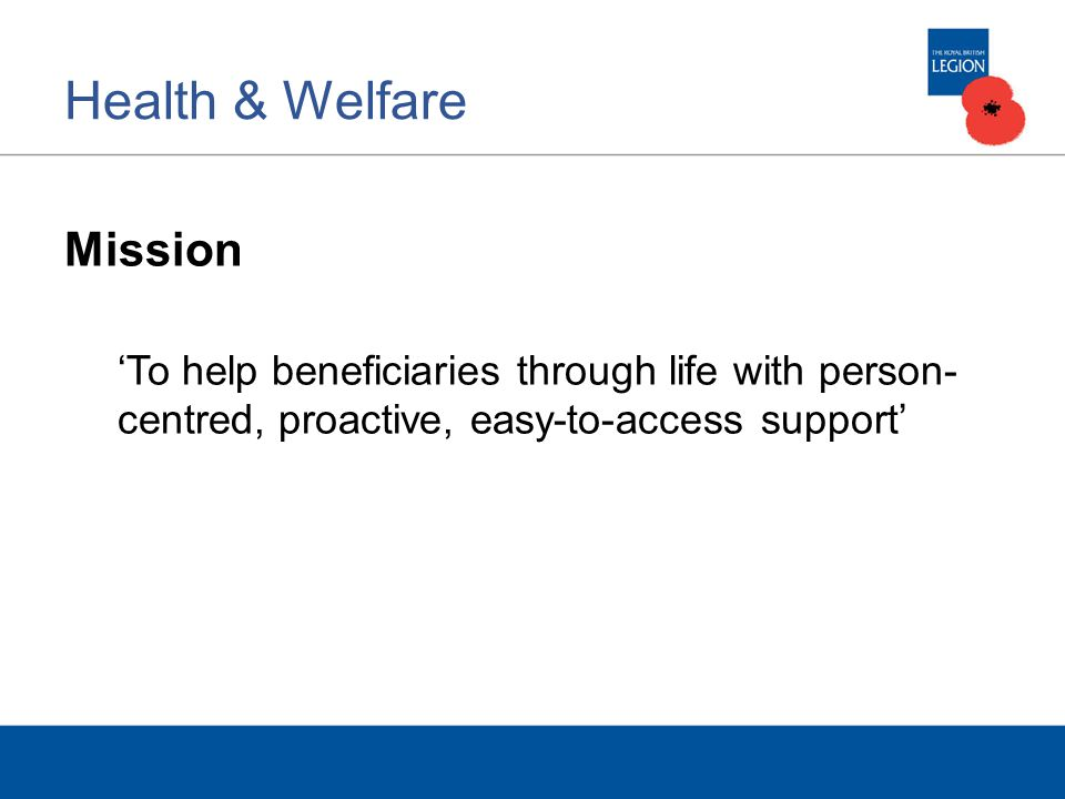 Health & Welfare Mission To help beneficiaries through life with person- centred, proactive, easy-to-access support