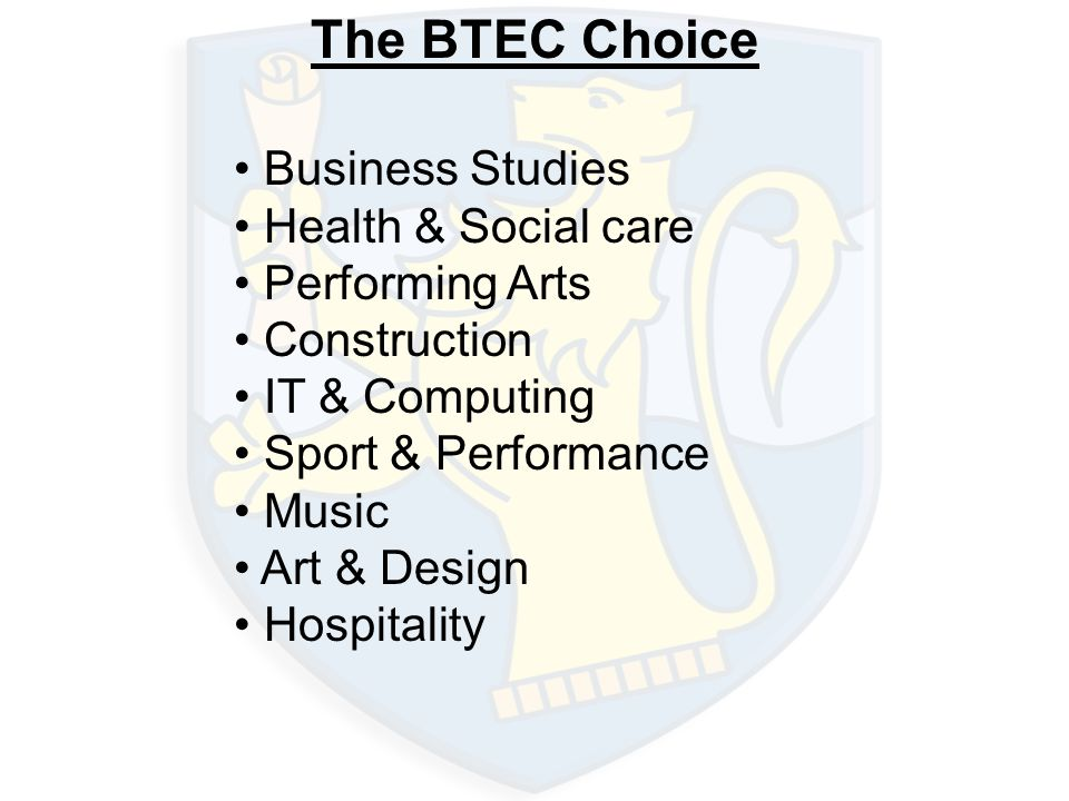 The BTEC Choice Business Studies Health & Social care Performing Arts Construction IT & Computing Sport & Performance Music Art & Design Hospitality