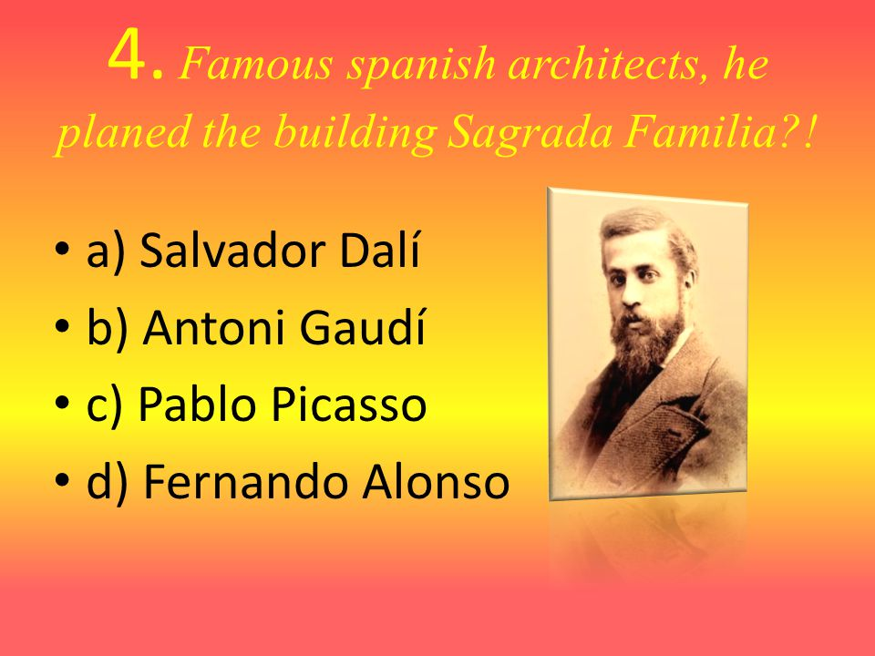 4. Famous spanish architects, he planed the building Sagrada Familia .