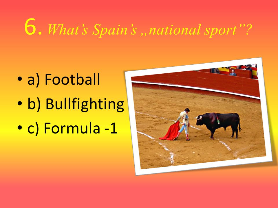 6. Whats Spains national sport a) Football b) Bullfighting c) Formula -1