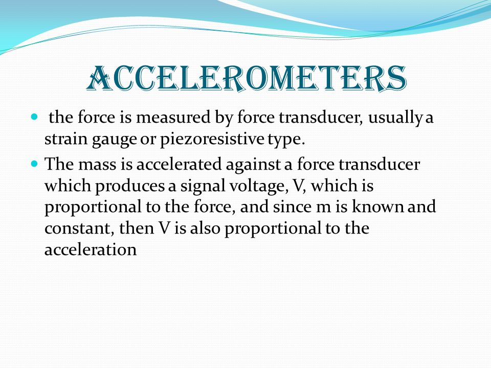 accelerometers the force is measured by force transducer, usually a strain gauge or piezoresistive type.