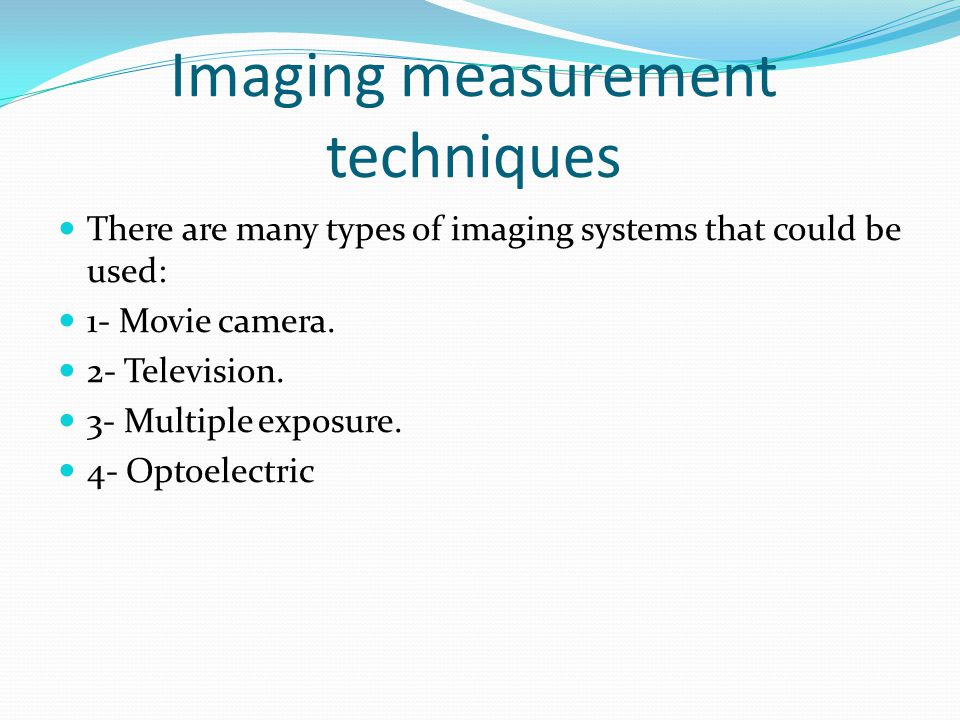 Imaging measurement techniques There are many types of imaging systems that could be used: 1- Movie camera.