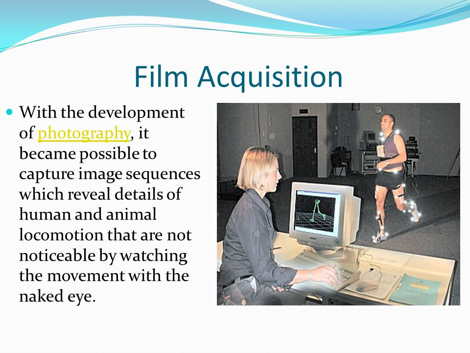 Film Acquisition With the development of photography, it became possible to capture image sequences which reveal details of human and animal locomotion that are not noticeable by watching the movement with the naked eye.photography
