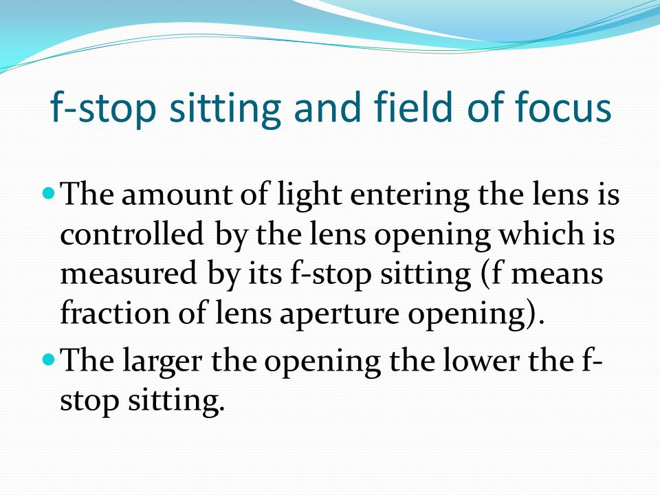 f-stop sitting and field of focus The amount of light entering the lens is controlled by the lens opening which is measured by its f-stop sitting (f means fraction of lens aperture opening).