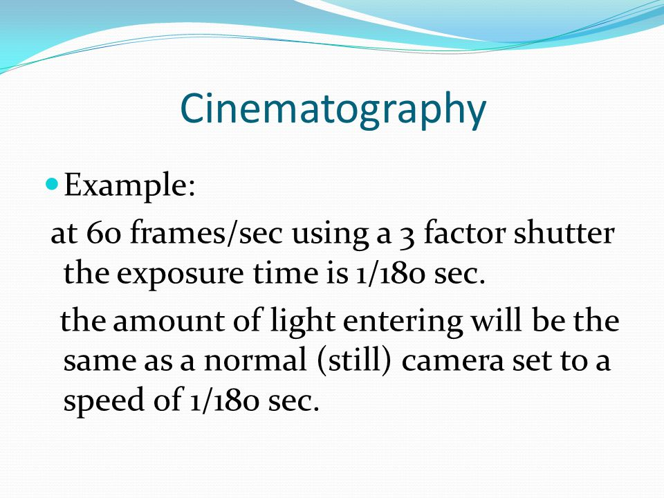 Cinematography Example: at 60 frames/sec using a 3 factor shutter the exposure time is 1/180 sec.