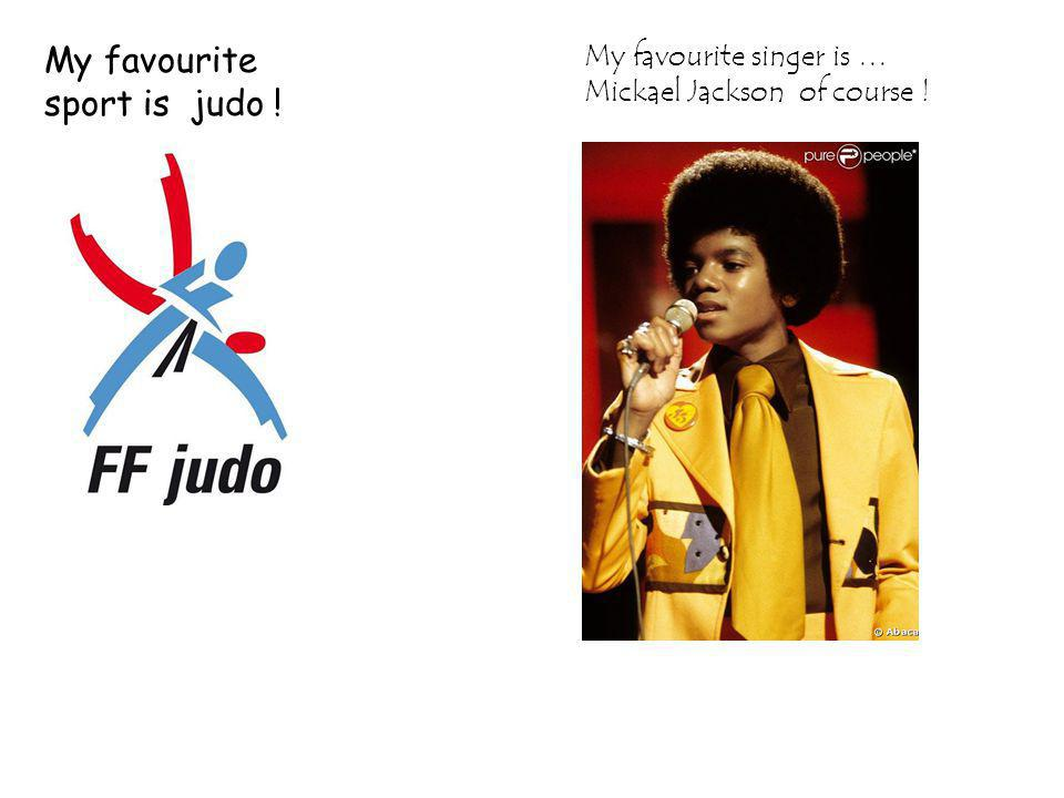 My favourite sport is judo ! My favourite singer is … Mickael Jackson of course !