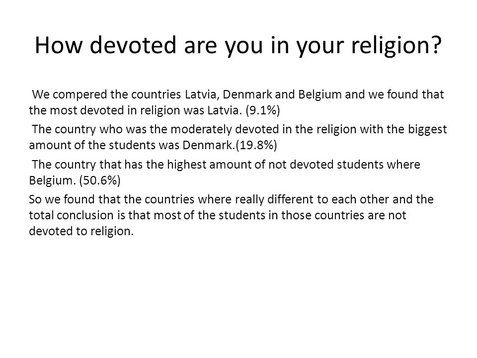 We compered the countries Latvia, Denmark and Belgium and we found that the most devoted in religion was Latvia.