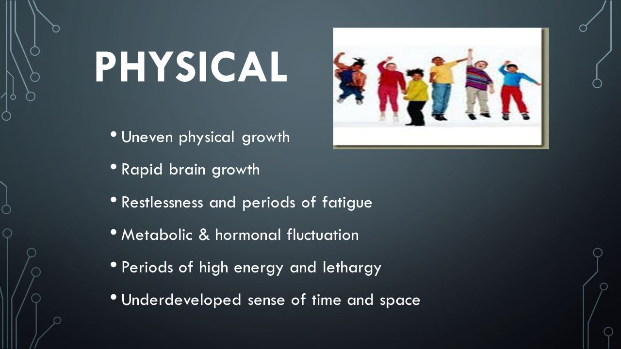 PHYSICAL Uneven physical growth Rapid brain growth Restlessness and periods of fatigue Metabolic & hormonal fluctuation Periods of high energy and lethargy Underdeveloped sense of time and space
