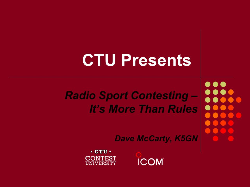 CTU Presents Radio Sport Contesting – Its More Than Rules Dave McCarty, K5GN