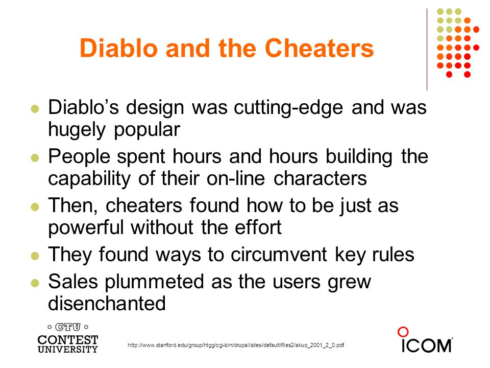 Diablos design was cutting-edge and was hugely popular People spent hours and hours building the capability of their on-line characters Then, cheaters found how to be just as powerful without the effort They found ways to circumvent key rules Sales plummeted as the users grew disenchanted Diablo and the Cheaters http://www.stanford.edu/group/htgg/cgi-bin/drupal/sites/default/files2/akuo_2001_2_0.pdf