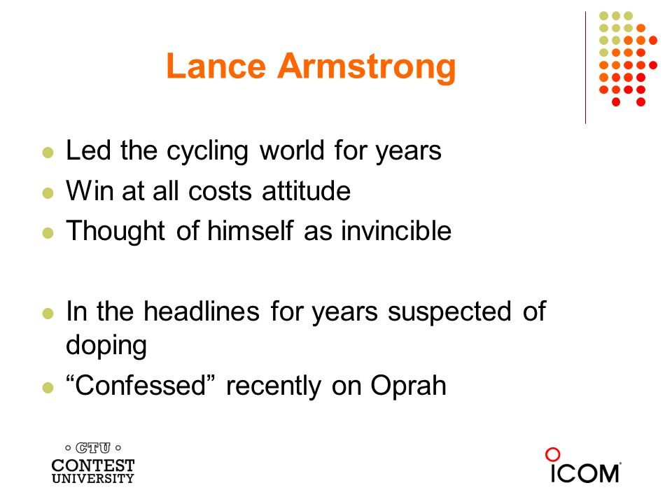 Led the cycling world for years Win at all costs attitude Thought of himself as invincible In the headlines for years suspected of doping Confessed recently on Oprah Lance Armstrong