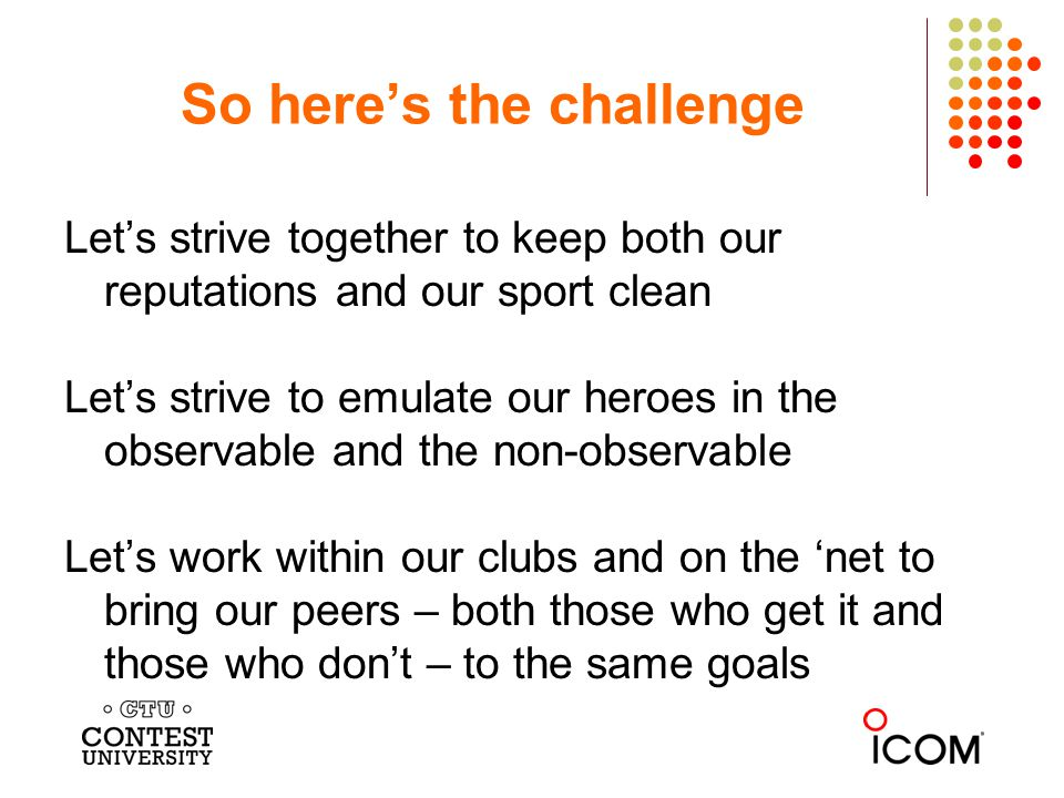Lets strive together to keep both our reputations and our sport clean Lets strive to emulate our heroes in the observable and the non-observable Lets work within our clubs and on the net to bring our peers – both those who get it and those who dont – to the same goals So heres the challenge
