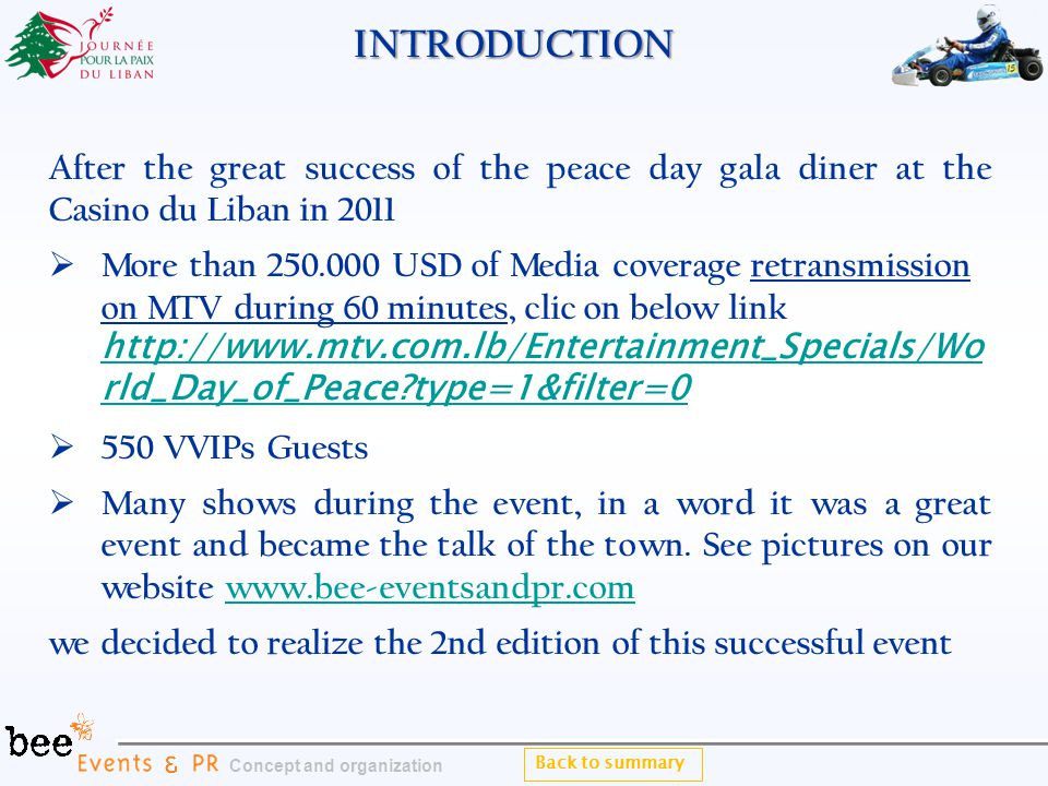 INTRODUCTION After the great success of the peace day gala diner at the Casino du Liban in 2011 More than 250.000 USD of Media coverage retransmission on MTV during 60 minutes, clic on below link http://www.mtv.com.lb/Entertainment_Specials/Wo rld_Day_of_Peace type=1&filter=0 More than 250.000 USD of Media coverage retransmission on MTV during 60 minutes, clic on below link http://www.mtv.com.lb/Entertainment_Specials/Wo rld_Day_of_Peace type=1&filter=0 550 VVIPs Guests 550 VVIPs Guests Many shows during the event, in a word it was a great event and became the talk of the town.