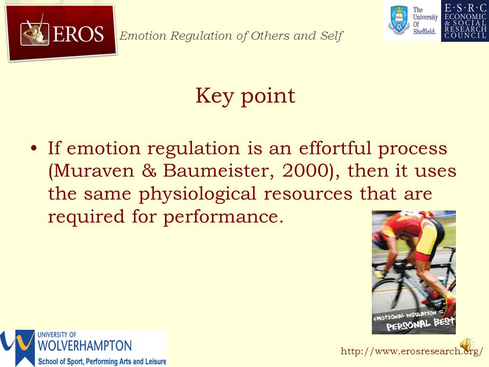 Emotion Regulation of Others and Self http://www.erosresearch.org/ Two athletes working at the same intensity Time to exhaustion Use of Resources (arbitrary values) Key point Individuals who regulate emotion use physiological resources to a greater extent