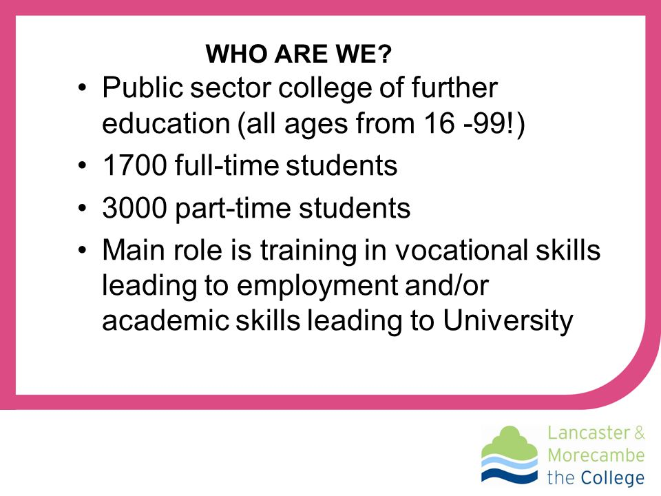 Public sector college of further education (all ages from 16 -99!) 1700 full-time students 3000 part-time students Main role is training in vocational skills leading to employment and/or academic skills leading to University WHO ARE WE