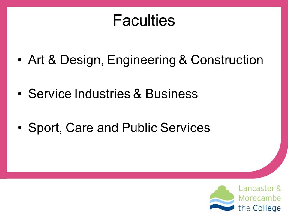Faculties Art & Design, Engineering & Construction Service Industries & Business Sport, Care and Public Services
