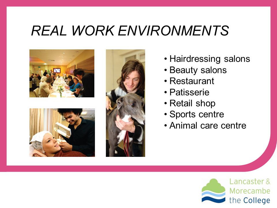 REAL WORK ENVIRONMENTS Hairdressing salons Beauty salons Restaurant Patisserie Retail shop Sports centre Animal care centre