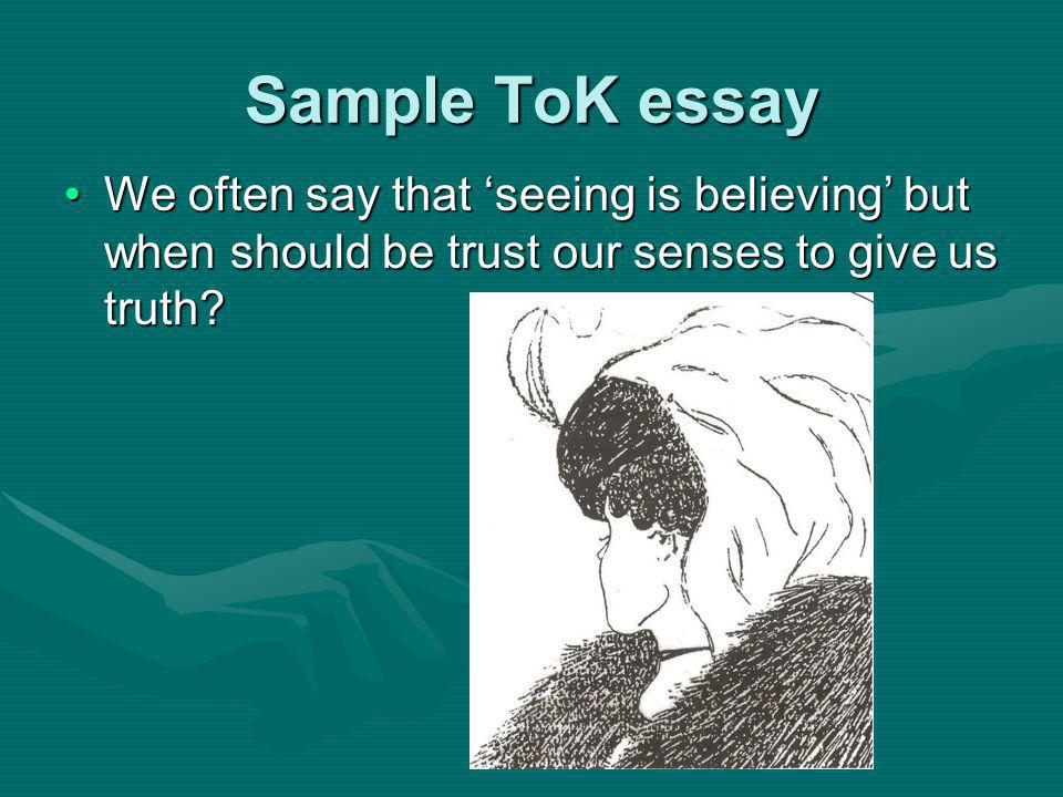 Sample ToK essay We often say that seeing is believing but when should be trust our senses to give us truth We often say that seeing is believing but when should be trust our senses to give us truth