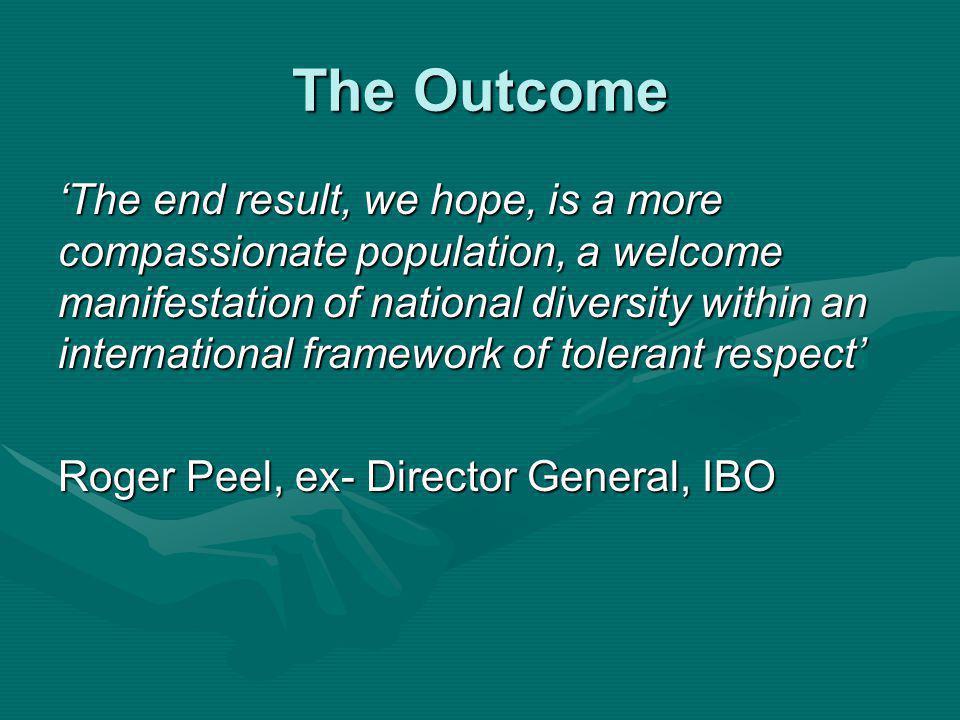 The Outcome The end result, we hope, is a more compassionate population, a welcome manifestation of national diversity within an international framework of tolerant respect Roger Peel, ex- Director General, IBO