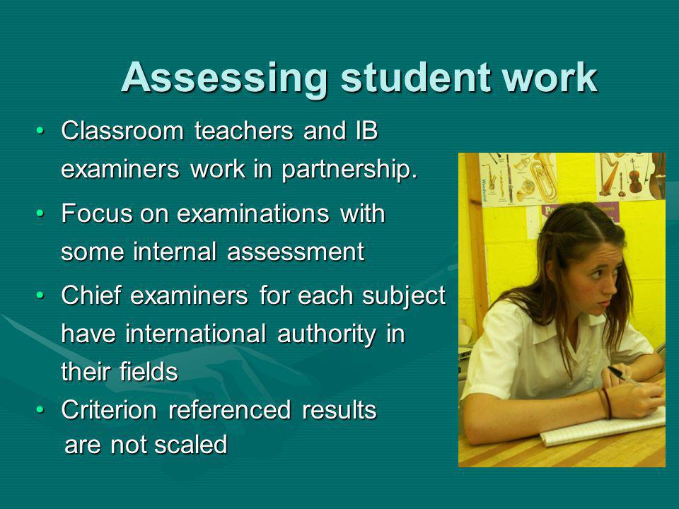 Assessing student work Classroom teachers and IB examiners work in partnership.Classroom teachers and IB examiners work in partnership.